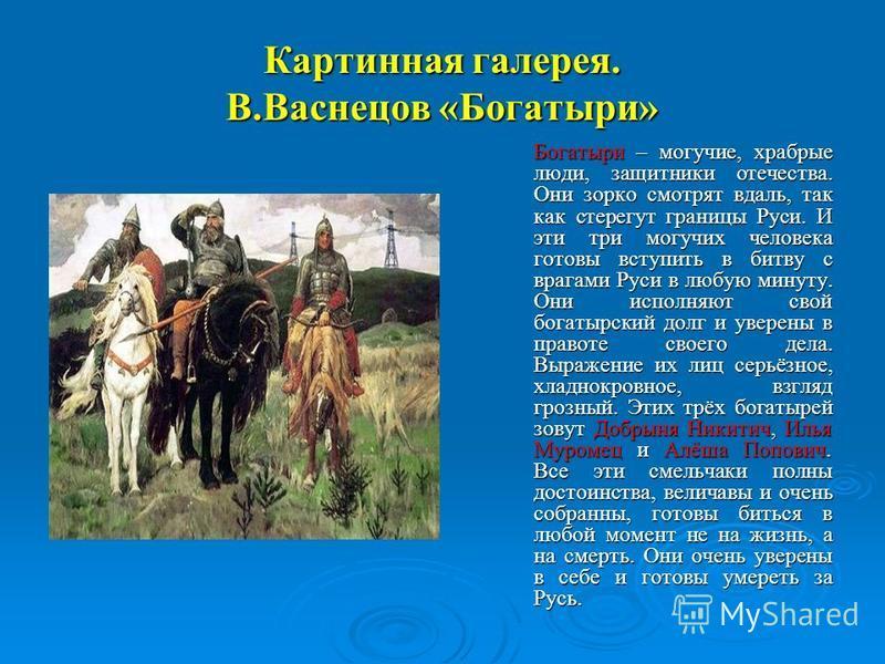 Картинная галерея. В.Васнецов «Богатыри» Богатыри – могучие, храбрые люди, защитники отечества. Они зорко смотрят вдаль, так как стерегут границы Руси. И эти три могучих человека готовы вступить в битву с врагами Руси в любую минуту. Они исполняют св