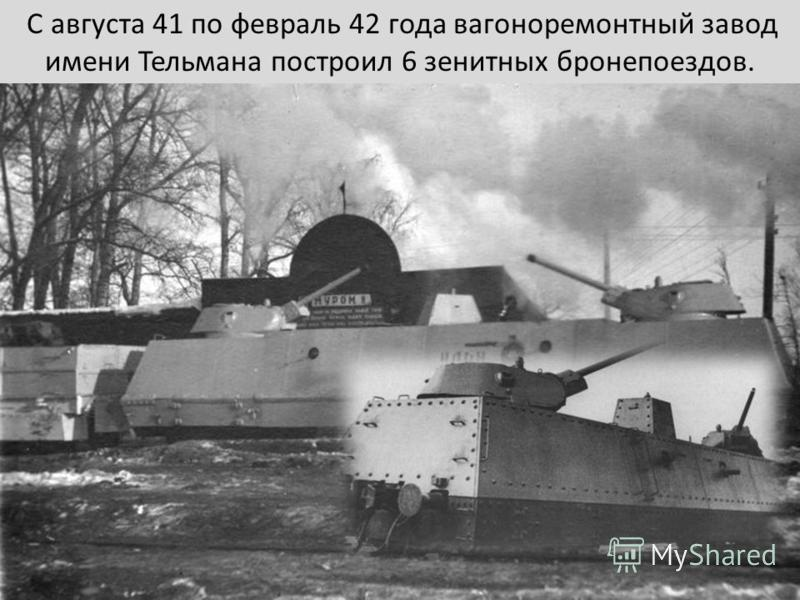 С августа 41 по февраль 42 года вагоноремонтный завод имени Тельмана построил 6 зенитных бронепоездов.