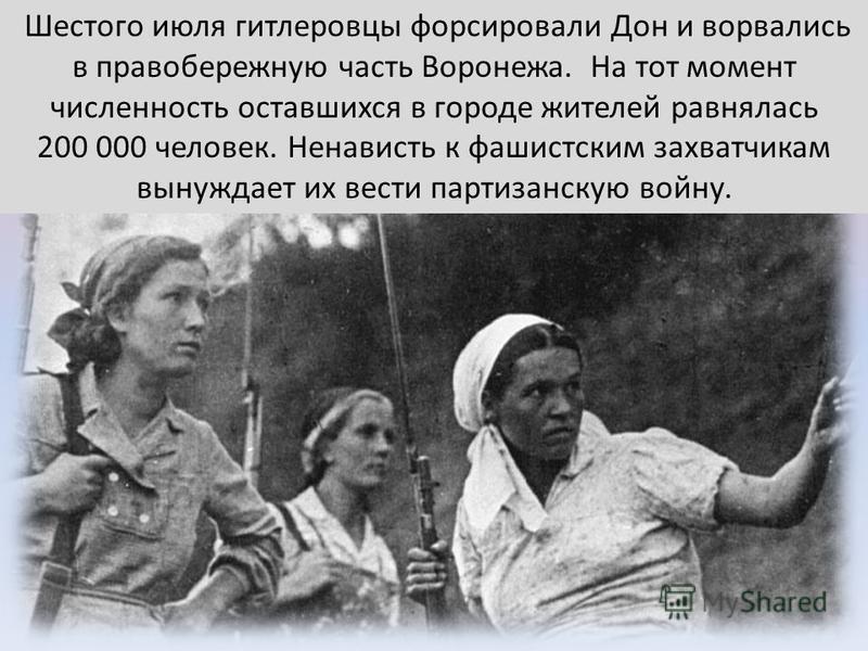 Шестого июля гитлеровцы форсировали Дон и ворвались в правобережную часть Воронежа. На тот момент численность оставшихся в городе жителей равнялась 200 000 человек. Ненависть к фашистским захватчикам вынуждает их вести партизанскую войну.