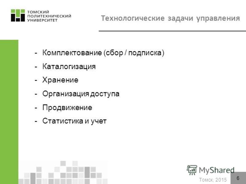 Томск, 2015 -Комплектование (сбор / подписка) -Каталогизация -Хранение -Организация доступа -Продвижение -Статистика и учет 6 Технологические задачи управления