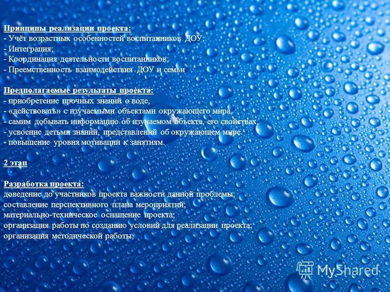 Принципы реализации проекта: - Учёт возрастных особенностей воспитанников ДОУ; - Интеграция; - Координация деятельности воспитанников; - Преемственность взаимодействия ДОУ и семьи Предполагаемые результаты проекта: - приобретение прочных знаний о вод