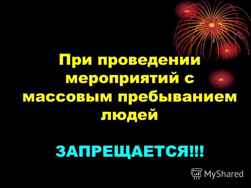 При проведении мероприятий с массовым пребыванием людей ЗАПРЕЩАЕТСЯ!!!