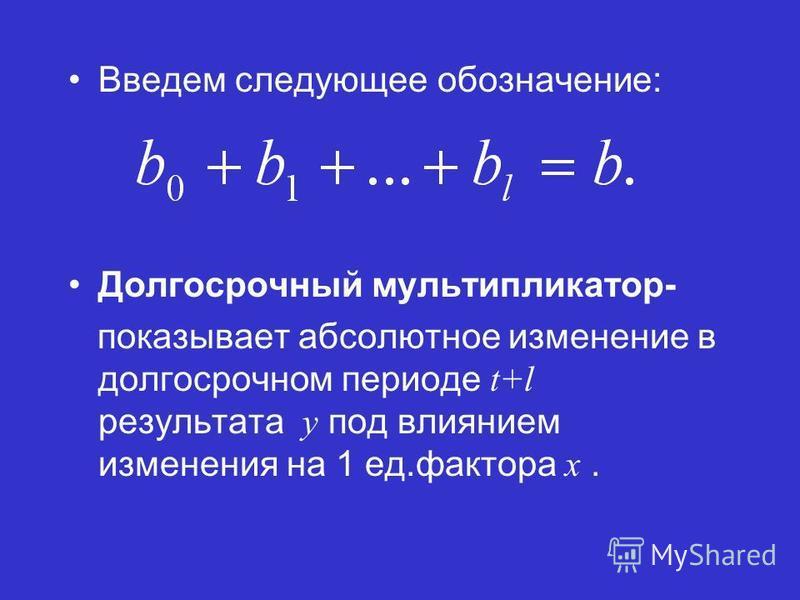 Введем следующее обозначение: Долгосрочный мультипликатор- показывает абсолютное изменение в долгосрочном периоде t+l результата y под влиянием изменения на 1 ед.фактора x.