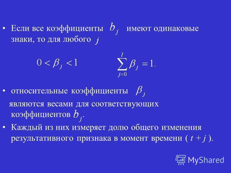 Если все коэффициенты имеют одинаковые знаки, то для любого относительные коэффициенты являются весами для соответствующих коэффициентов. Каждый из них измеряет долю общего изменения результативного признака в момент времени ( t + j ).