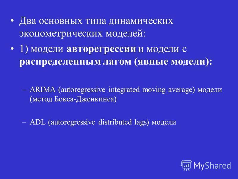 Два основных типа динамических эконометрических моделей: 1) модели авторегрессии и модели с распределенным лагом (явные модели): –ARIMA (autoregressive integrated moving average) модели (метод Бокса-Дженкинса) –ADL (autoregressive distributed lags) м