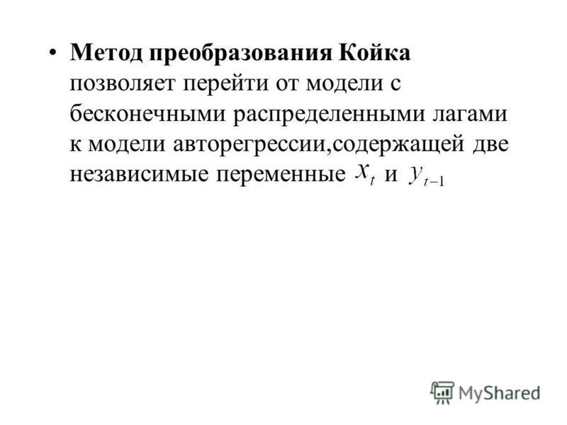 Метод преобразования Койка позволяет перейти от модели с бесконечными распределенными лагами к модели авторегрессии,содержащей две независимые переменные и