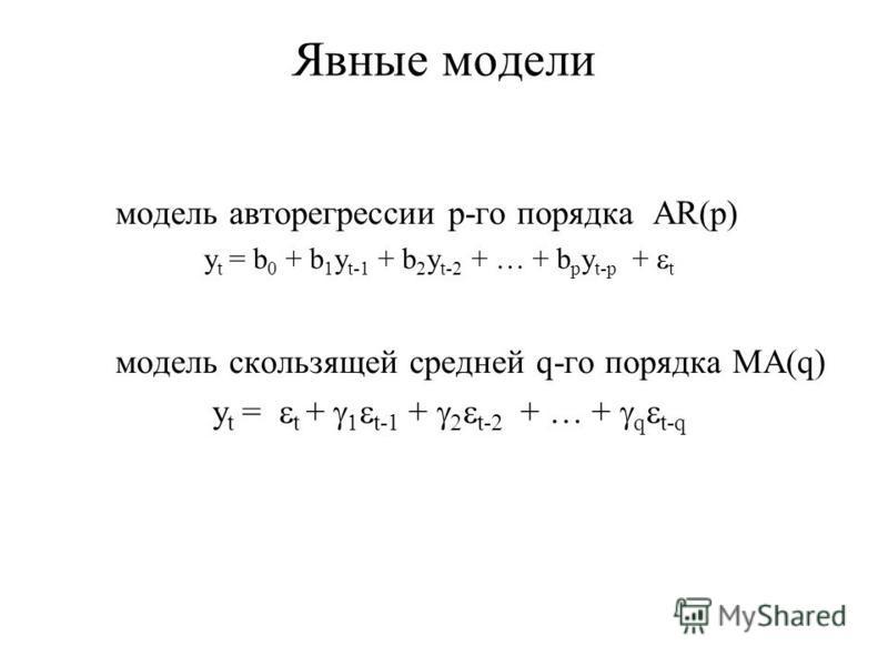 Явные модели модель авторегрессии p-го порядка AR(p) y t = b 0 + b 1 y t-1 + b 2 y t-2 + … + b p y t-p + t модель скользящей средней q-го порядка MA(q) y t = t + t-1 + t-2 + … + q t-q