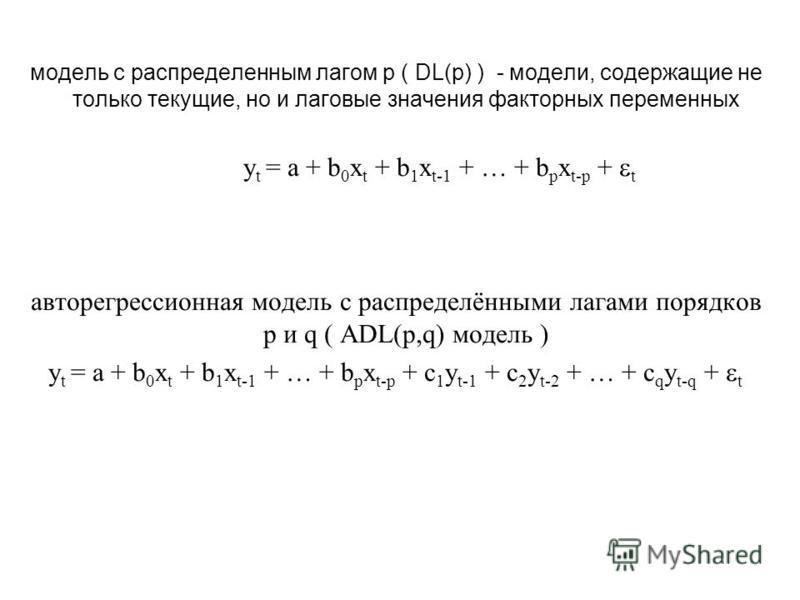 модель с распределенным лагом p ( DL(p) ) - модели, содержащие не только текущие, но и лаговые значения факторных переменных y t = a + b 0 x t + b 1 x t-1 + … + b p x t-p + t авторегрессионная модель с распределёнными лагами порядков p и q ( ADL(p,q)