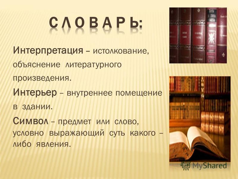Интерпретация – истолкование, объяснение литературного произведения. Интерьер – внутреннее помещение в здании. Символ – предмет или слово, условно выражающий суть какого – либо явления.
