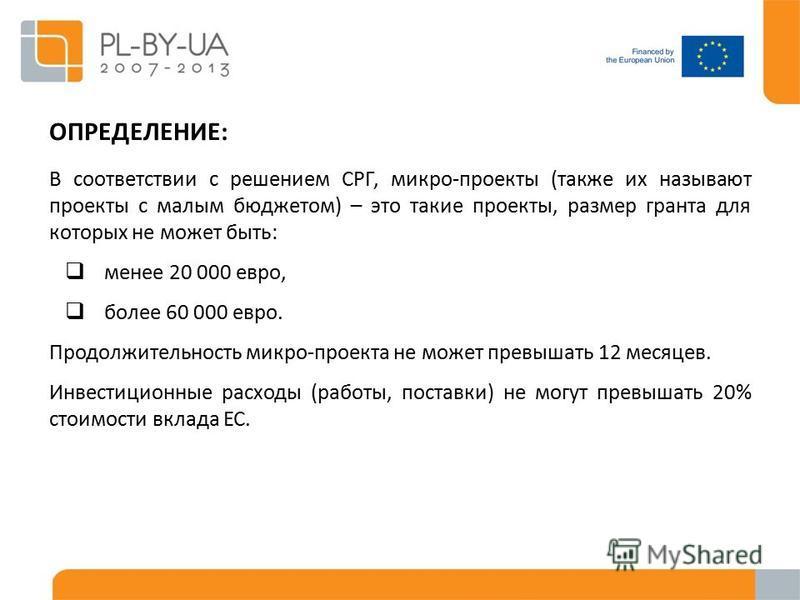 В соответствии с решением СРГ, микро-проекты (также их называют проекты с малым бюджетом) – это такие проекты, размер гранта для которых не может быть: менее 20 000 евро, более 60 000 евро. Продолжительность микро-проекта не может превышать 12 месяце