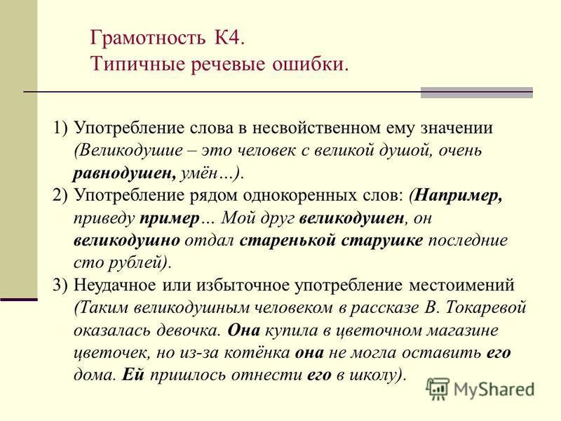 Грамотность К4. Типичные речевые ошибки. 1)Употребление слова в несвойственном ему значении (Великодушие – это человек с великой душой, очень равнодушен, умён…). 2)Употребление рядом однокоренных слов: (Например, приведу пример… Мой друг великодушен,