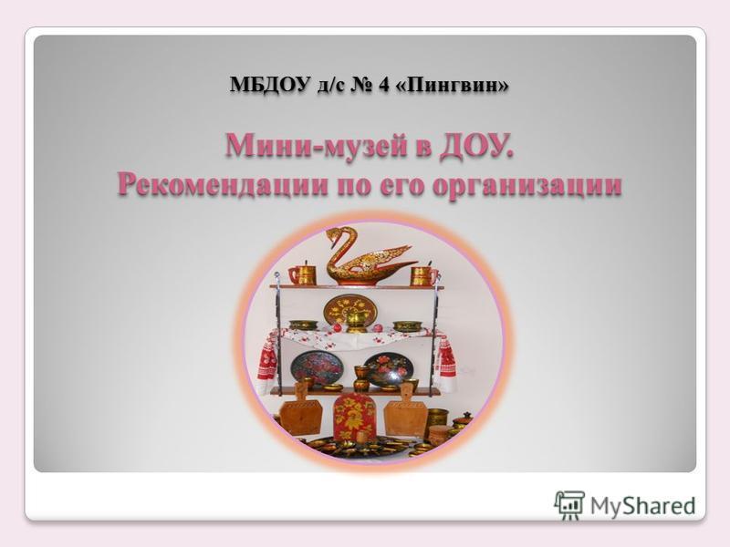 МБДОУ д/с 4 «Пингвин» Мини-музей в ДОУ. Рекомендации по его организации