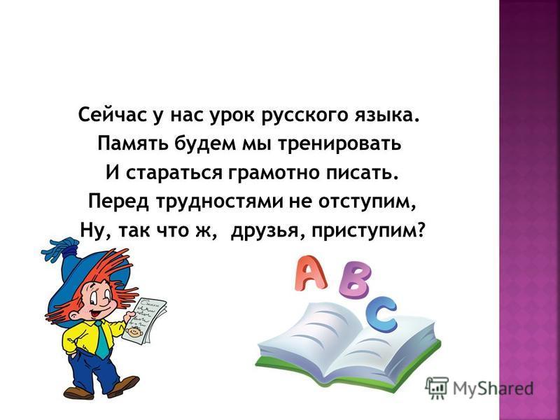 Сейчас у нас урок русского языка. Память будем мы тренировать И стараться грамотно писать. Перед трудностями не отступим, Ну, так что ж, друзья, приступим?