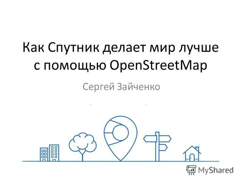 Как Спутник делает мир лучше с помощью OpenStreetMap Сергей Зайченко