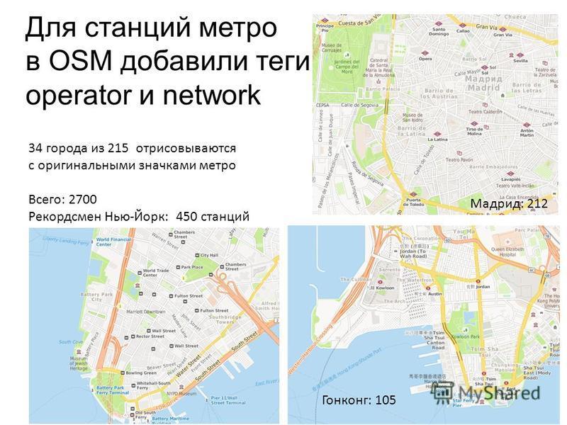 Для станций метро в OSM добавили теги operator и network 34 города из 215 отрисовываются с оригинальными значками метро Всего: 2700 Рекордсмен Нью-Йорк: 450 станций Мадрид: 212 Гонконг: 105