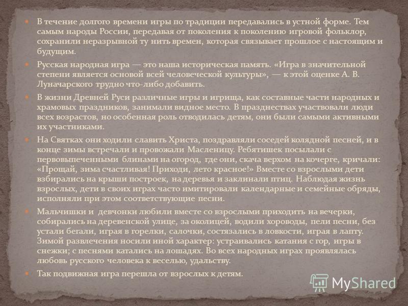 В течение долгого времени игры по традиции передавались в устной форме. Тем самым народы России, передавая от поколения к поколению игровой фольклор, сохранили неразрывной ту нить времен, которая связывает прошлое с настоящим и будущим. Русская народ