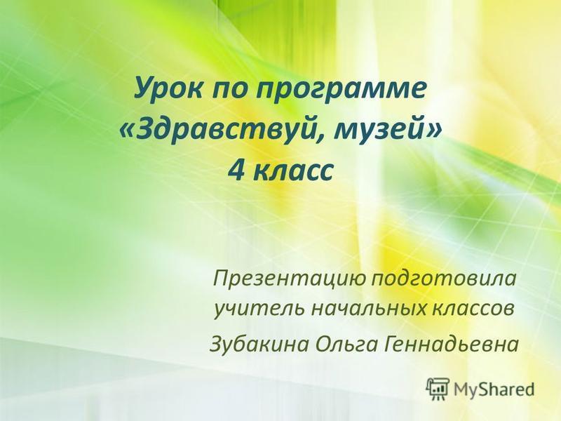 Урок по программе «Здравствуй, музей» 4 класс Презентацию подготовила учитель начальных классов Зубакина Ольга Геннадьевна