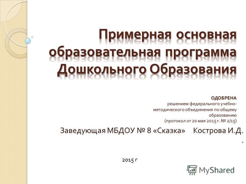 Заведующая МБДОУ 8 « Сказка » Кострова И. Д.. 2015 г