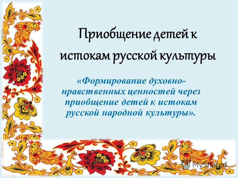 Приобщение детей к истокам русской культуры «Формирование духовно- нравственных ценностей через приобщение детей к истокам русской народной культуры».