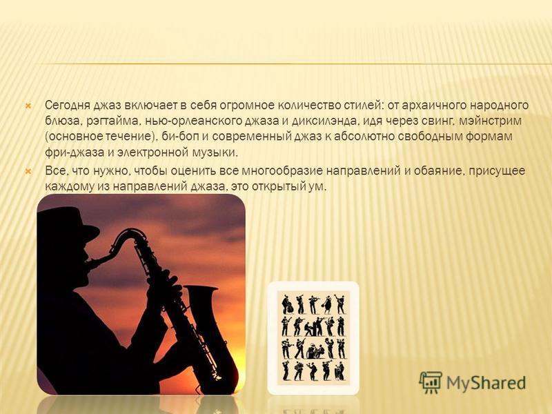 Сегодня джаз включает в себя огромное количество стилей: от архаичного народного блюза, рэгтайма, нью-орлеанского джаза и диксиленда, идя через свинг, мейнстрим (основное течение), би-боп и современный джаз к абсолютно свободным формам фри-джаза и эл