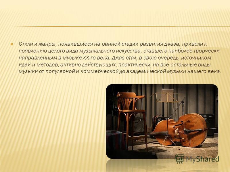 Стили и жанры, появившиеся на ранней стадии развития джаза, привели к появлению целого вида музыкального искусства, ставшего наиболее творчески направленным в музыке ХХ-го века. Джаз стал, в свою очередь, источником идей и методов, активно действующи