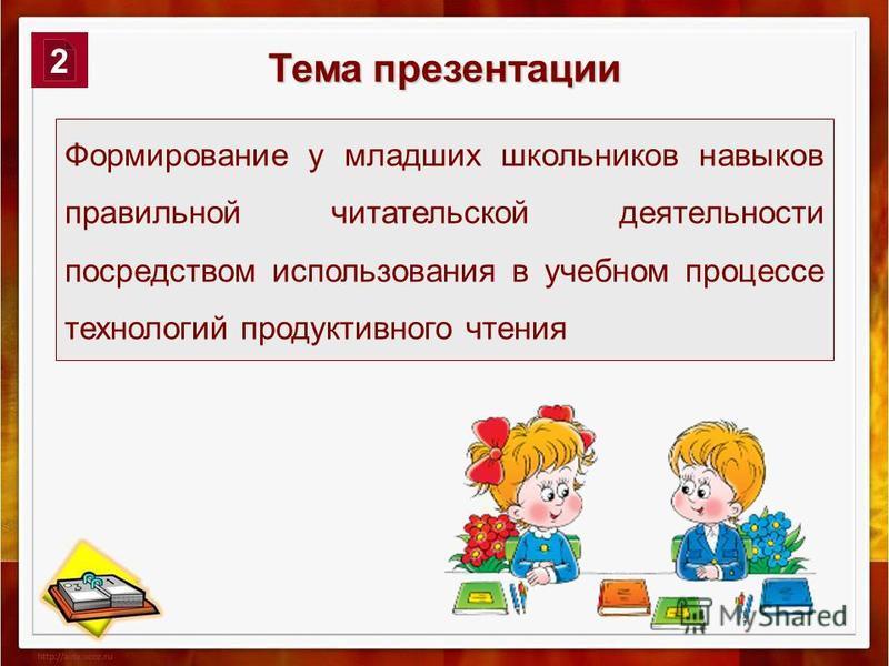Тема презентации Формирование у младших школьников навыков правильной читательской деятельности посредством использования в учебном процессе технологий продуктивного чтения 2