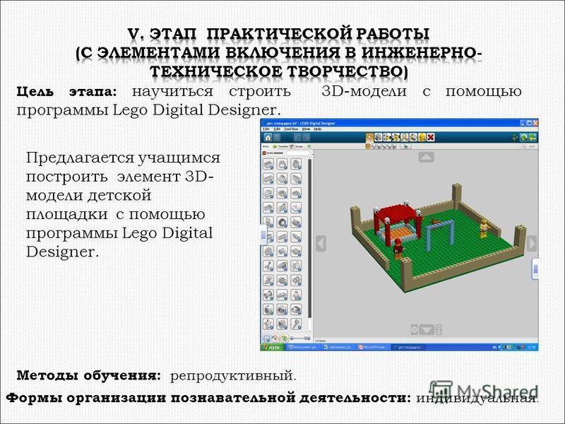 Цель этапа: научиться строить 3D-модели с помощью программы Lego Digital Designer. Предлагается учащимся построить элемент 3D- модели детской площадки с помощью программы Lego Digital Designer. Методы обучения: репродуктивный. Формы организации позна