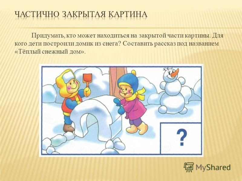 Придумать, кто может находиться на закрытой части картины. Для кого дети построили домик из снега? Составить рассказ под названием «Тёплый снежный дом».