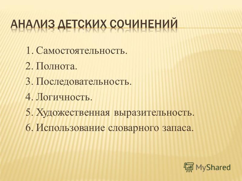 1. Самостоятельность. 2. Полнота. 3. Последовательность. 4. Логичность. 5. Художественная выразительность. 6. Использование словарного запаса.