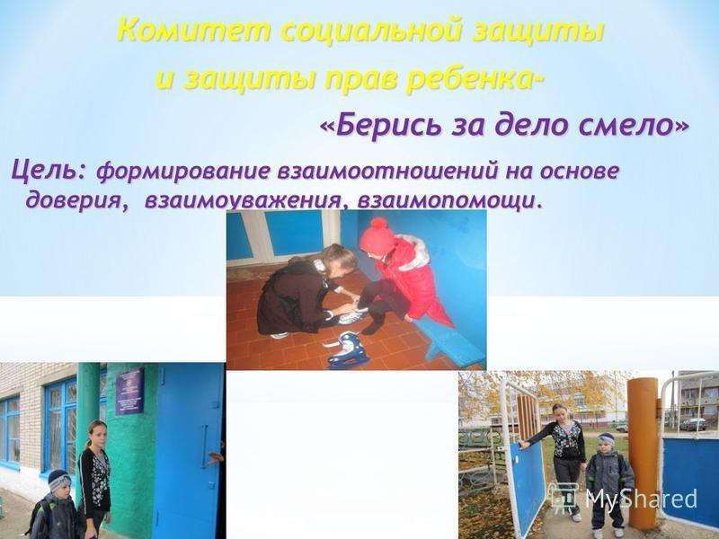 Комитет социальной защиты Комитет социальной защиты и защиты прав ребенка- и защиты прав ребенка- «Берись за дело смело» «Берись за дело смело» Цель: формирование взаимоотношений на основе доверия, взаимоуважения, взаимопомощи.