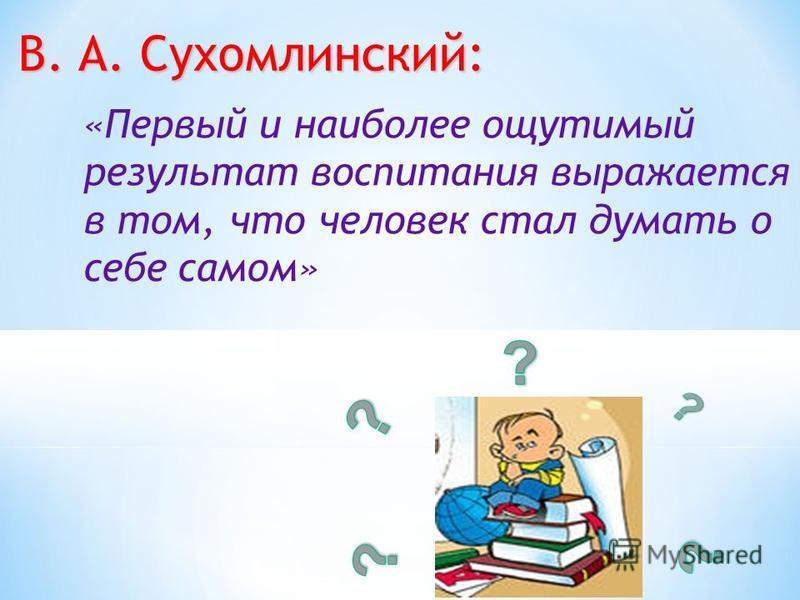 В. А. Сухомлинский: «Первый и наиболее ощутимый результат воспитания выражается в том, что человек стал думать о себе самом»