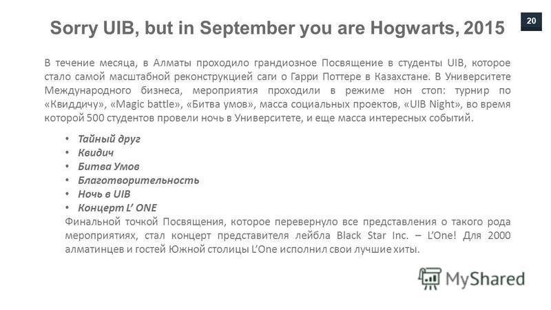 20 Sorry UIB, but in September you are Hogwarts, 2015 В течение месяца, в Алматы проходило грандиозное Посвящение в студенты UIB, которое стало самой масштабной реконструкцией саги о Гарри Поттере в Казахстане. В Университете Международного бизнеса,
