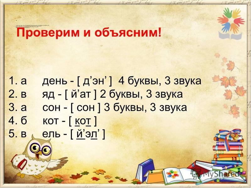 1. а день - [ дэн ] 4 буквы, 3 звука 2. в яд - [ йат ] 2 буквы, 3 звука 3. а сон - [ сон ] 3 буквы, 3 звука 4. б кот - [ кот ] 5. в ель - [ йэл ] Проверим и объясним!