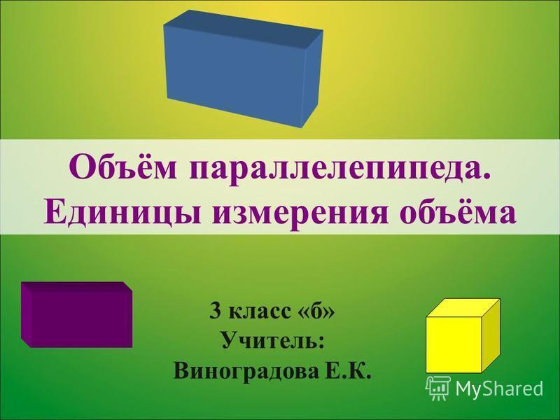 Объём параллелепипеда. Единицы измерения объёма 3 класс «б» Учитель: Виноградова Е.К.