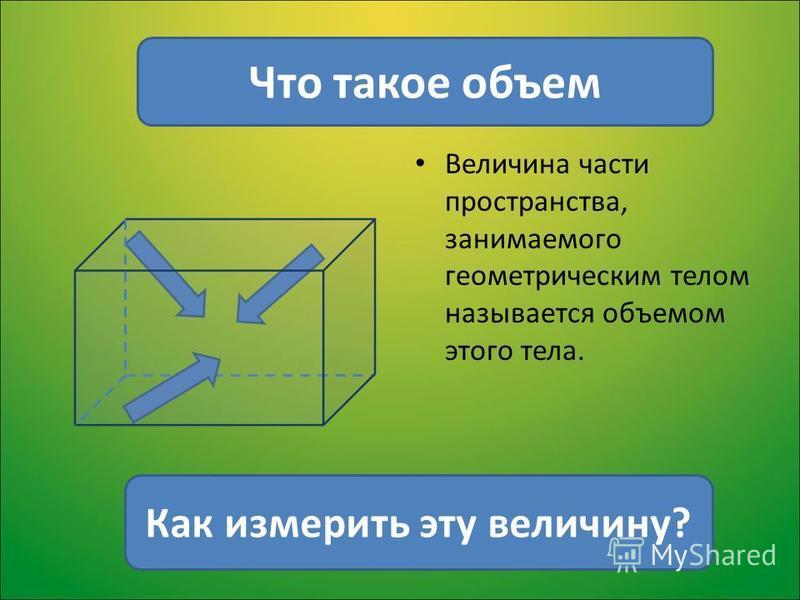 Величина части пространства, занимаемого геометрическим телом называется объемом этого тела. Что такое объем Как измерить эту величину?