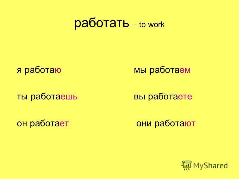работать – to work я работаю мы работаем ты работаешь вы работаете он работает они работают