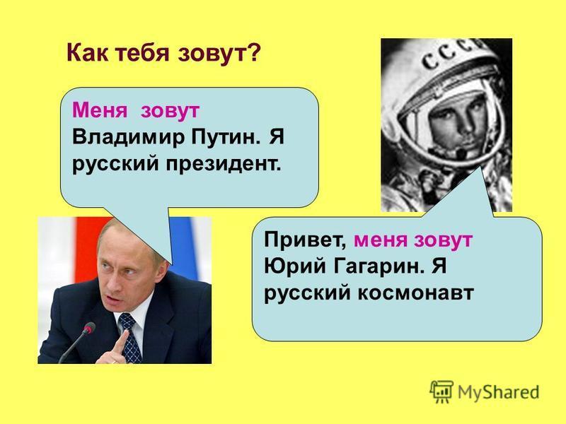 Меня зовут Владимир Путин. Я русский президент. Как тебя зовут? Привет, меня зовут Юрий Гагарин. Я русский космонавт