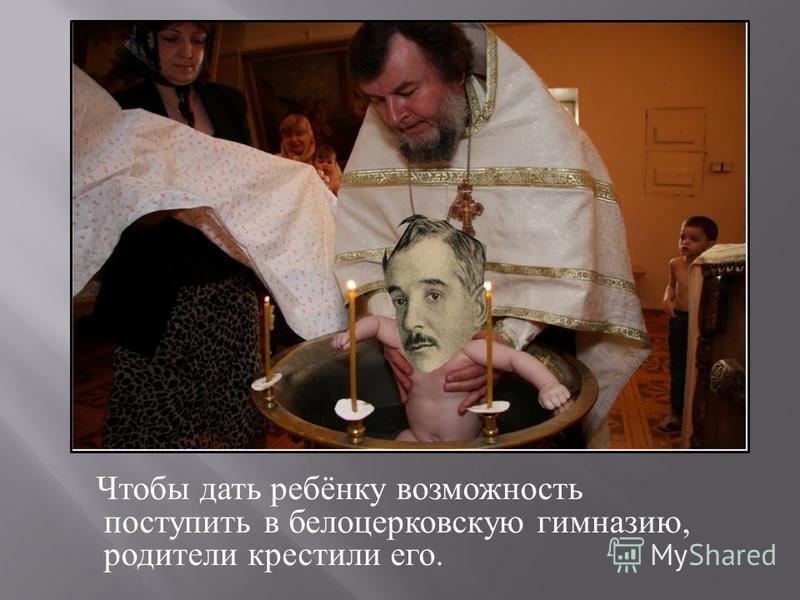 Чтобы дать ребёнку возможность поступить в белоцерковскую гимназию, родители крестили его.