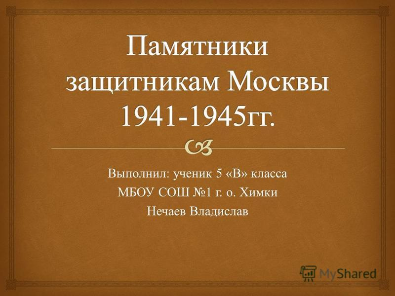 Выполнил : ученик 5 « В » класса МБОУ СОШ 1 г. о. Химки Нечаев Владислав