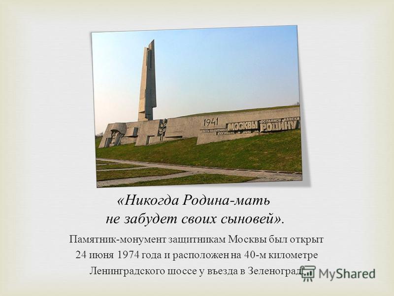 « Никогда Родина - мать не забудет своих сыновей ». Памятник - монумент защитникам Москвы был открыт 24 июня 1974 года и расположен на 40- м километре Ленинградского шоссе у въезда в Зеленоград.