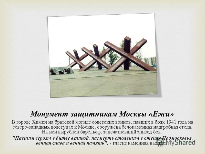 Монумент защитникам Москвы « Ежи » В городе Химки на братской могиле советских воинов, павших в боях 1941 года на северо - западных подступах к Москве, сооружена белокаменная надгробная стела. На ней вырублен барельеф, запечатлевший эпизод боя.