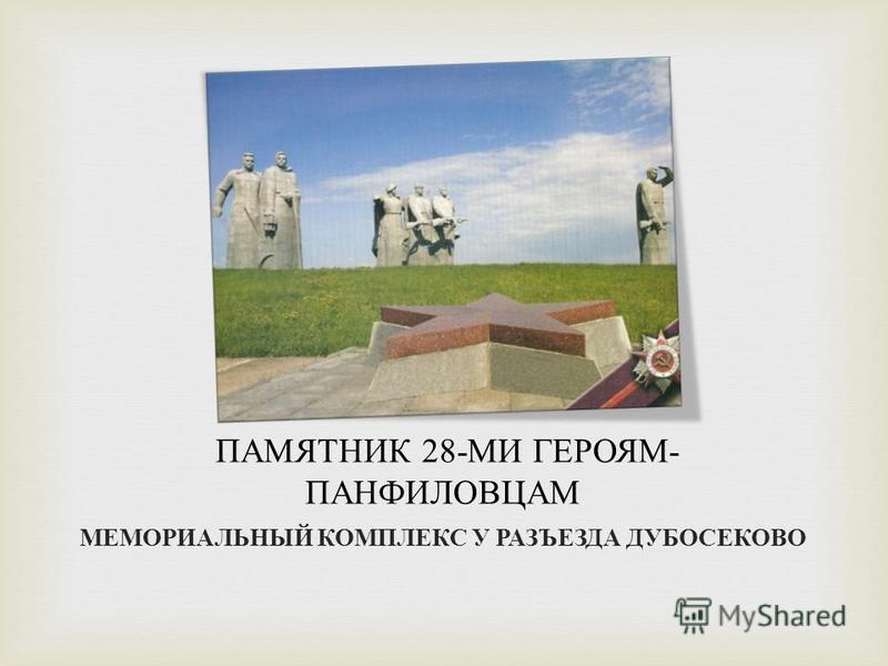 ПАМЯТНИК 28- МИ ГЕРОЯМ - ПАНФИЛОВЦАМ МЕМОРИАЛЬНЫЙ КОМПЛЕКС У РАЗЪЕЗДА ДУБОСЕКОВО