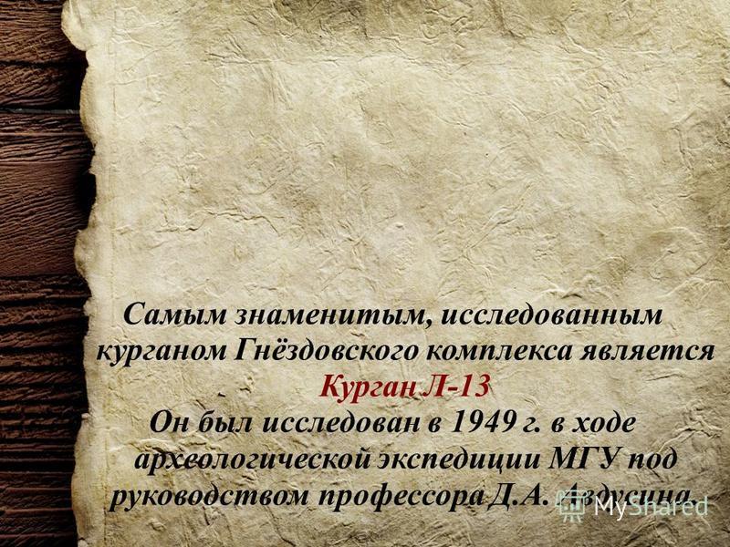 Самым знаменитым, исследованным курганом Гнёздовского комплекса является Курган Л-13 Он был исследован в 1949 г. в ходе археологической экспедиции МГУ под руководством профессора Д.А. Авдусина.