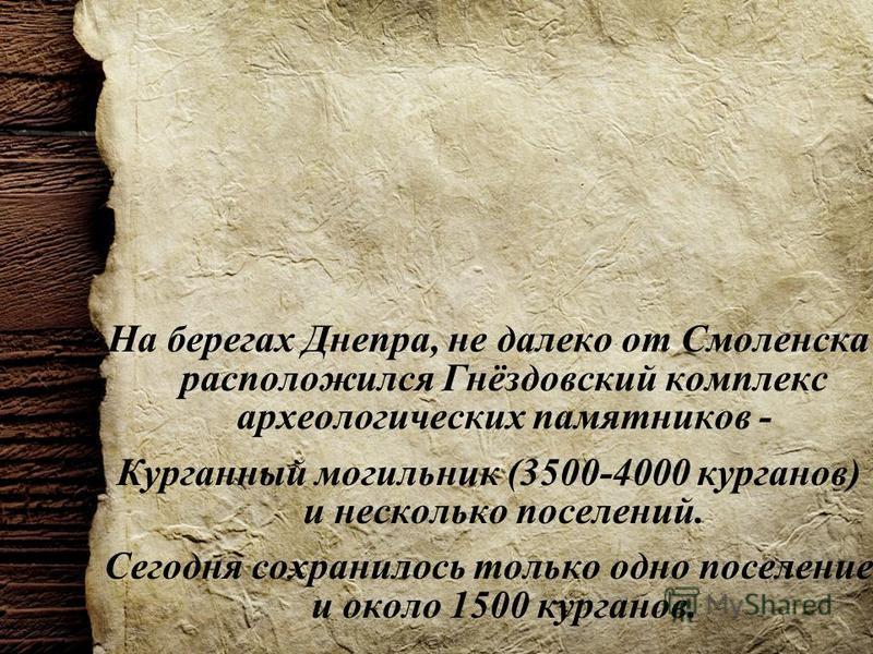 На берегах Днепра, не далеко от Смоленска расположился Гнёздовский комплекс археологических памятников - Курганный могильник (3500-4000 курганов) и несколько поселений. Сегодня сохранилось только одно поселение и около 1500 курганов.