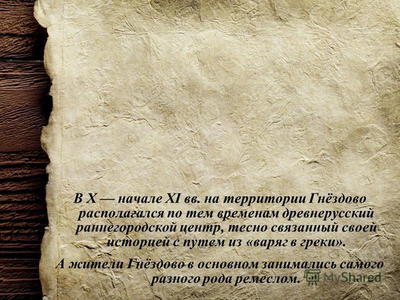 В X начале XI вв. на территории Гнёздово располагался по тем временам древнерусский ранней городской центр, тесно связанный своей историей с путем из «варяг в греки». А жители Гнёздово в основном занимались самого разного рода ремеслом.