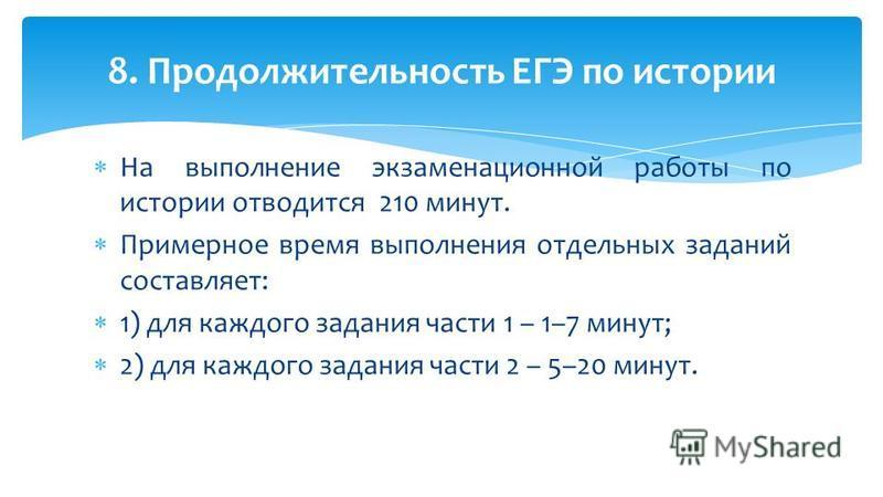 На выполнение экзаменационной работы по истории отводится 210 минут. Примерное время выполнения отдельных заданий составляет: 1) для каждого задания части 1 – 1–7 минут; 2) для каждого задания части 2 – 5–20 минут. 8. Продолжительность ЕГЭ по истории