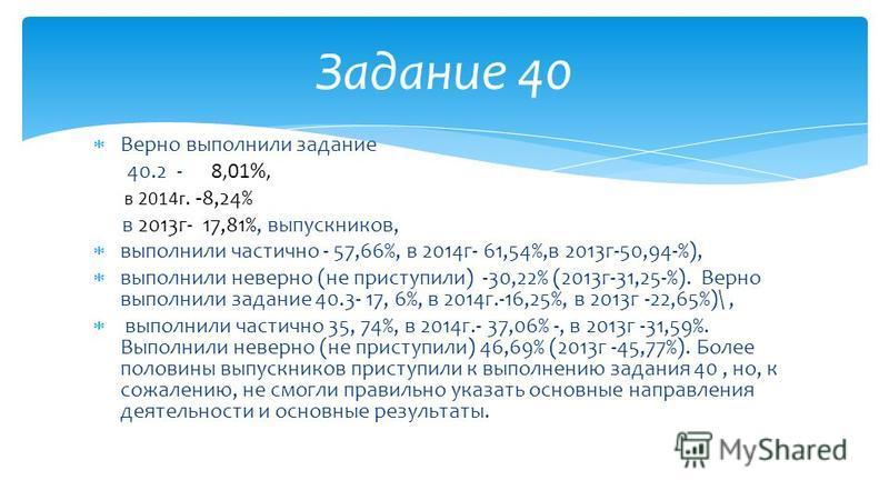 Верно выполнили задание 40.2 - 8,01%, в 2014 г. -8,24% в 2013 г- 17,81%, выпускников, выполнили частично - 57,66%, в 2014 г- 61,54%,в 2013 г-50,94-%), выполнили неверно (не приступили) -30,22% (2013 г-31,25-%). Верно выполнили задание 40.3- 17, 6%, в