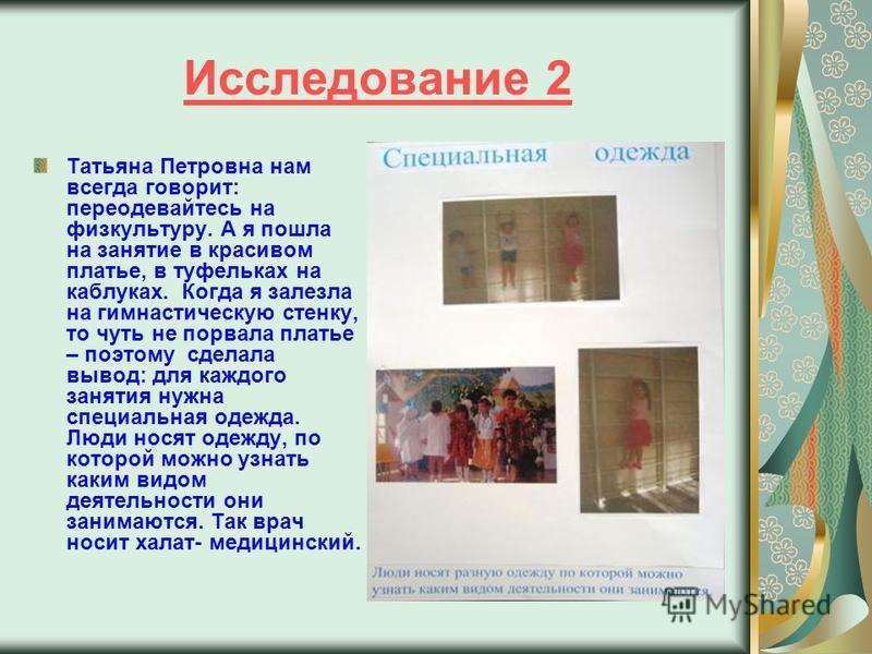 Исследование 2 Татьяна Петровна нам всегда говорит: переодевайтесь на физкультуру. А я пошла на занятие в красивом платье, в туфельках на каблуках. Когда я залезла на гимнастическую стенку, то чуть не порвала платье – поэтому сделала вывод: для каждо