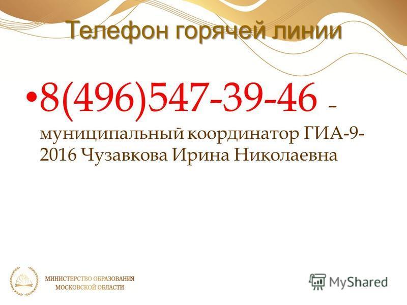 Телефон горячей линии 8(496)547-39-46 – муниципальный координатор ГИА-9- 2016 Чузавкова Ирина Николаевна