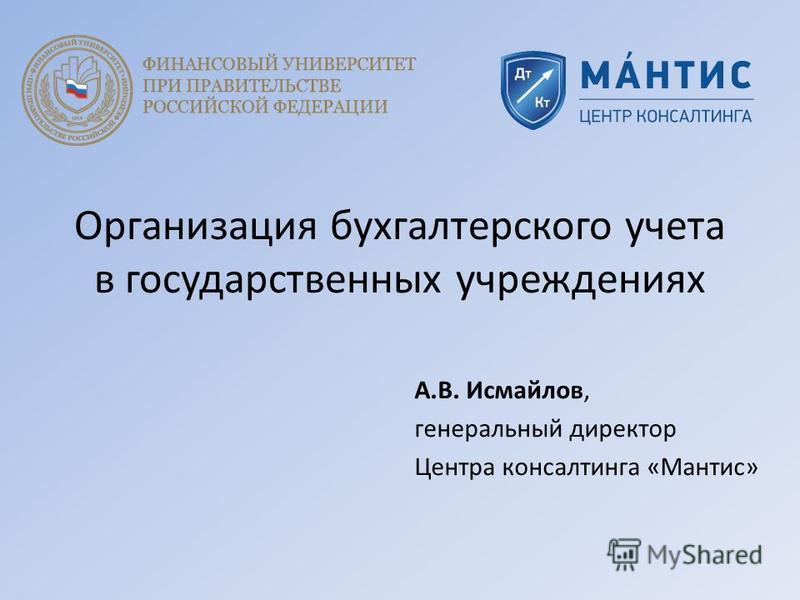 Организация бухгалтерского учета в государственных учреждениях А.В. Исмайлов, генеральный директор Центра консалтинга «Мантис»